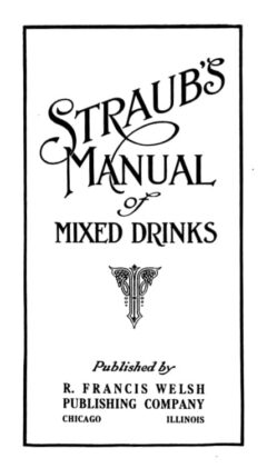 Jacques Straub: A Complete Manual of Mixed Drinks, 1913.